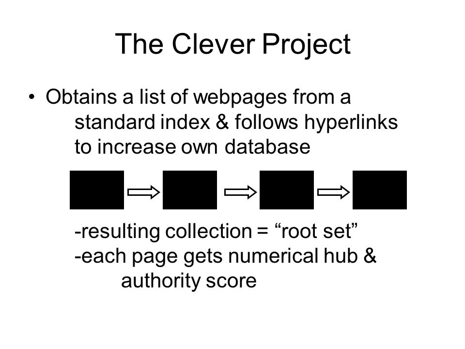The Clever Project Obtains a list of webpages from a standard index & follows hyperlinks to increase own database -resulting collection = root set -each page gets numerical hub & authority score
