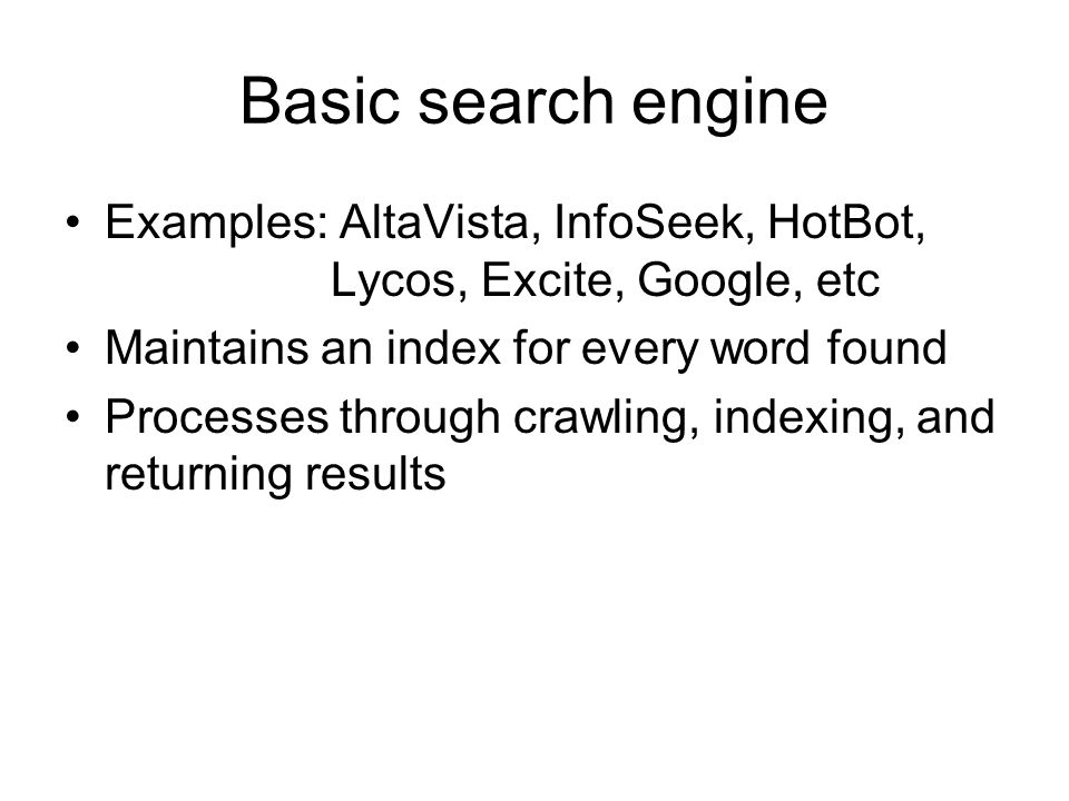 Basic search engine Examples: AltaVista, InfoSeek, HotBot, Lycos, Excite, Google, etc Maintains an index for every word found Processes through crawling, indexing, and returning results
