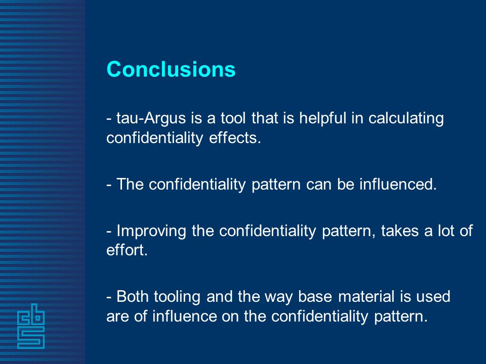 Conclusions - tau-Argus is a tool that is helpful in calculating confidentiality effects. - The confidentiality pattern can be influenced. - Improving