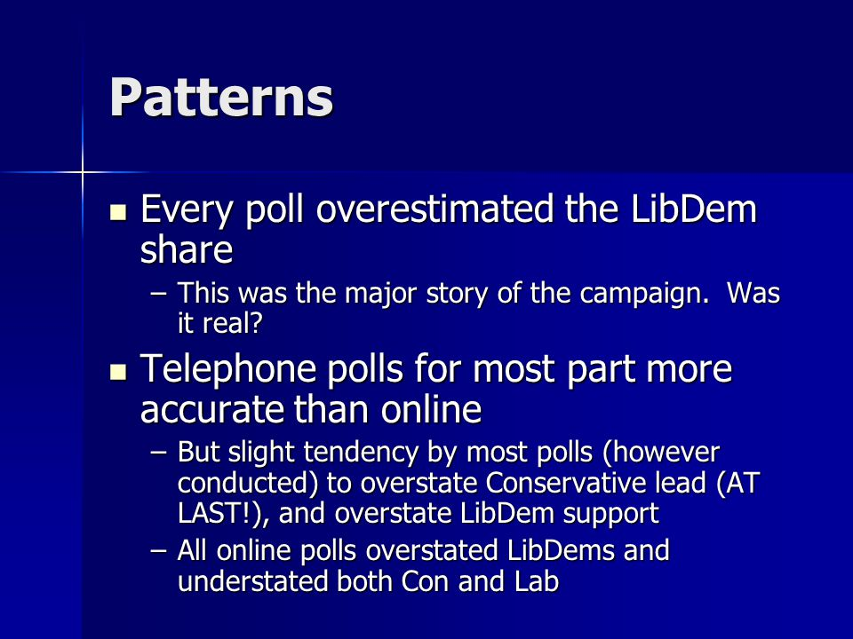 Patterns Every poll overestimated the LibDem share Every poll overestimated the LibDem share –This was the major story of the campaign.