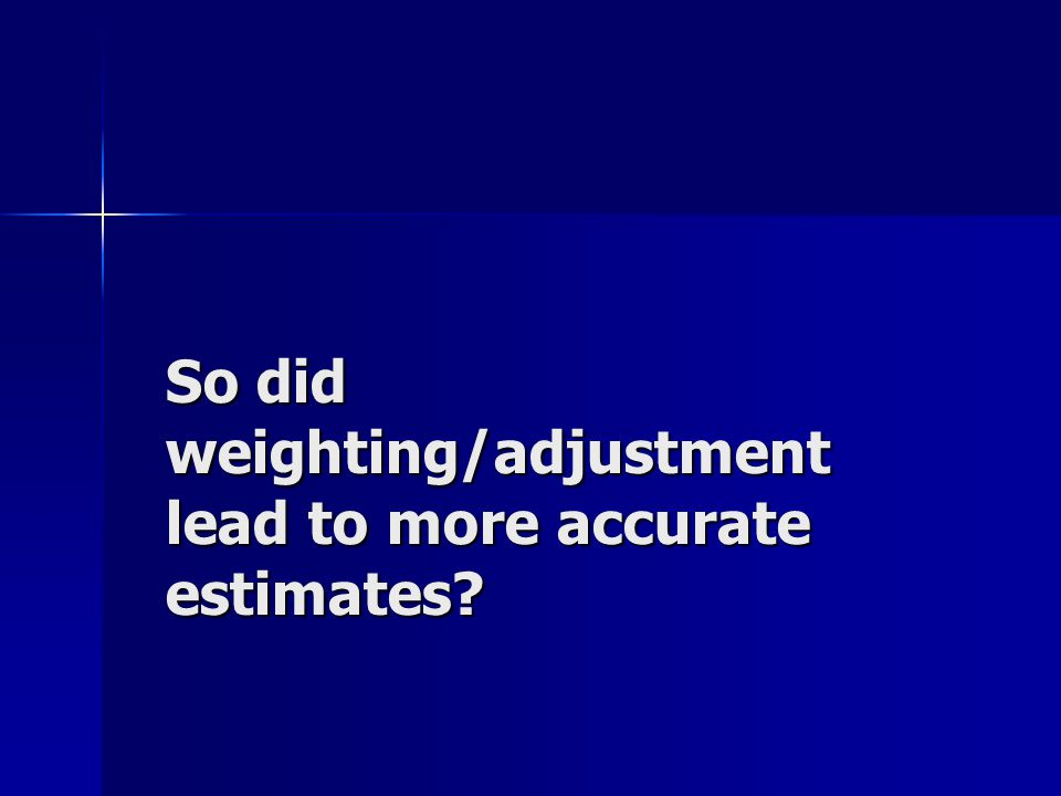 So did weighting/adjustment lead to more accurate estimates