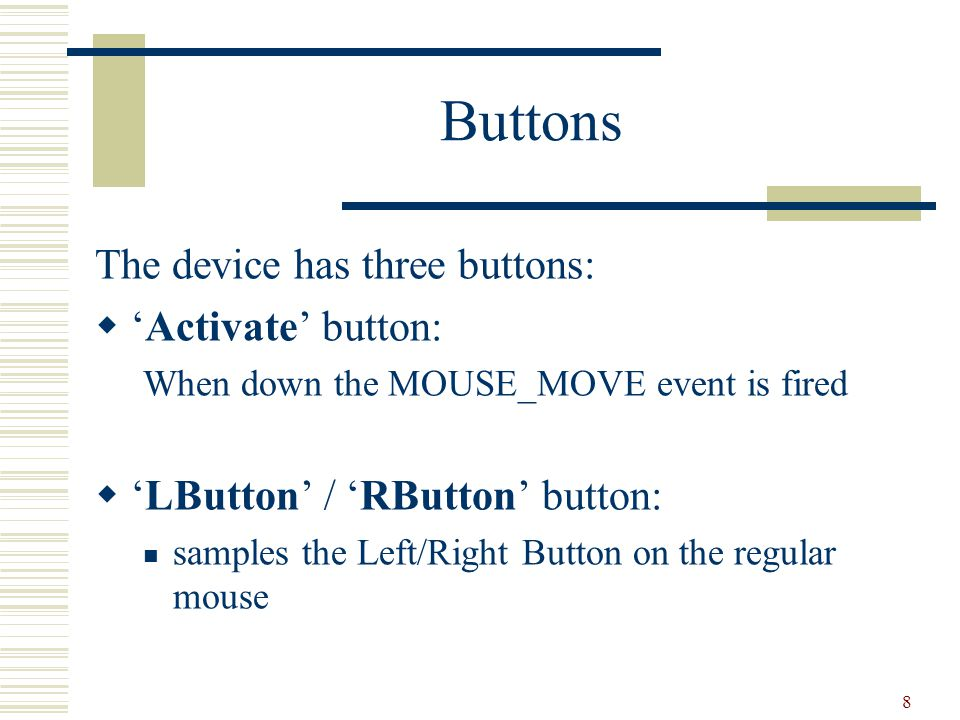 8 Buttons The device has three buttons:  'Activate' button: When down the MOUSE_MOVE event is fired  'LButton' / 'RButton' button: samples the Left/Right Button on the regular mouse
