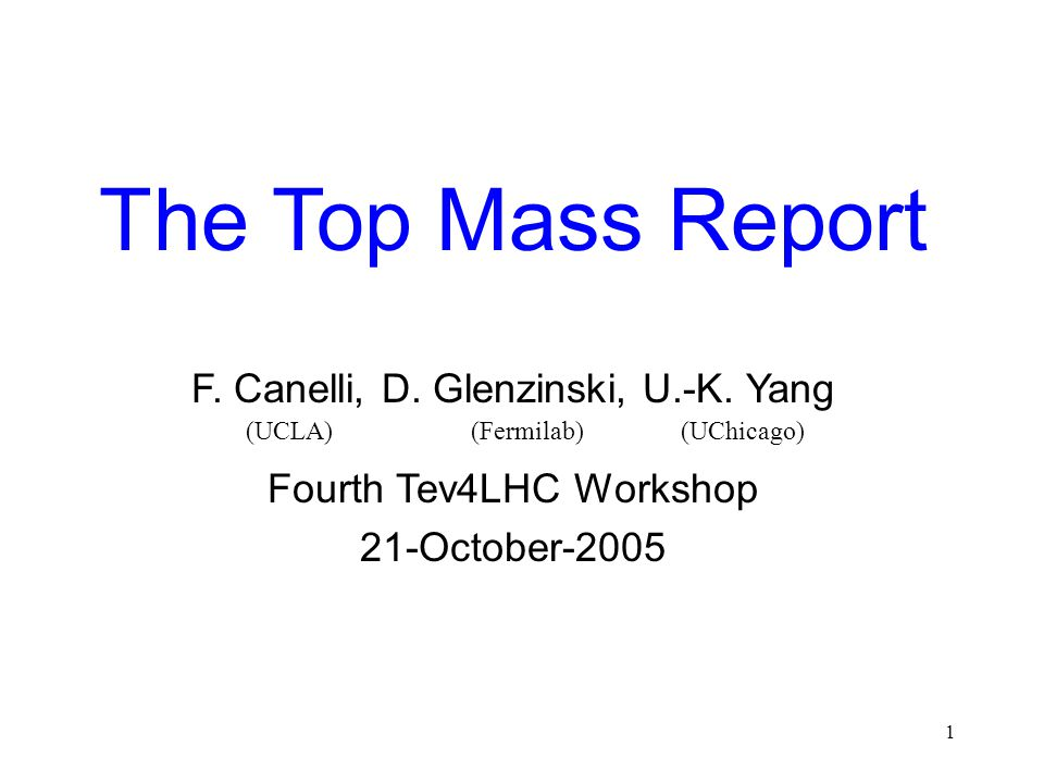 1 The Top Mass Report F. Canelli, D. Glenzinski, U.-K. Yang Fourth Tev4LHC Workshop 21-October-2005 (UCLA) (Fermilab) (UChicago)