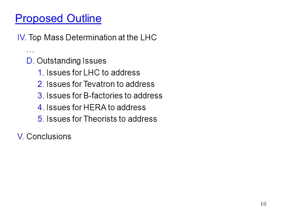 10 Proposed Outline IV. Top Mass Determination at the LHC … D. Outstanding Issues 1. Issues for LHC to address 2. Issues for Tevatron to address 3. Is