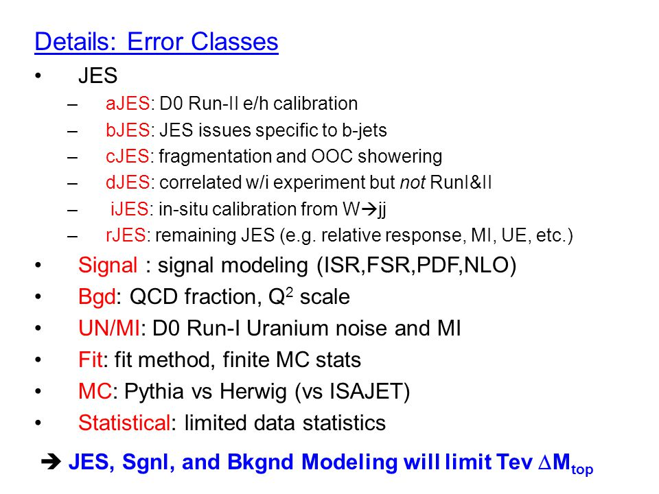 6 Correlations Uncorrelated: Stat, Fit, iJES Correlated across all measures –in same experiment and run: aJES, dJES –in same experiment: rJES, UN/MI –in same channel: Bgd –everywhere: Signal, bJES, cJES, MC Correlation taken to be 0 or 100% –Requires more work to determine more precisely –CDF/D0/Theory workshop (11Oct) to initiate dialogue and begin ironing-out details –Tev/LHC correlations will also be important (this workshop is initiating that dialogue)
