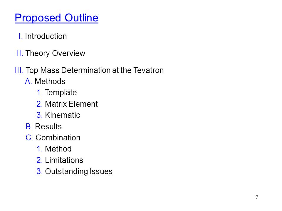 7 Proposed Outline I. Introduction II. Theory Overview III. Top Mass Determination at the Tevatron A. Methods 1. Template 2. Matrix Element 3. Kinemat