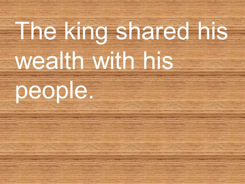 The king shared his wealth with his people.