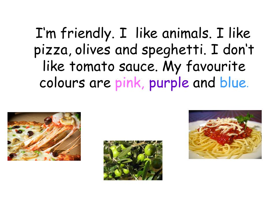 I'm friendly. I like animals. I like pizza, olives and speghetti.
