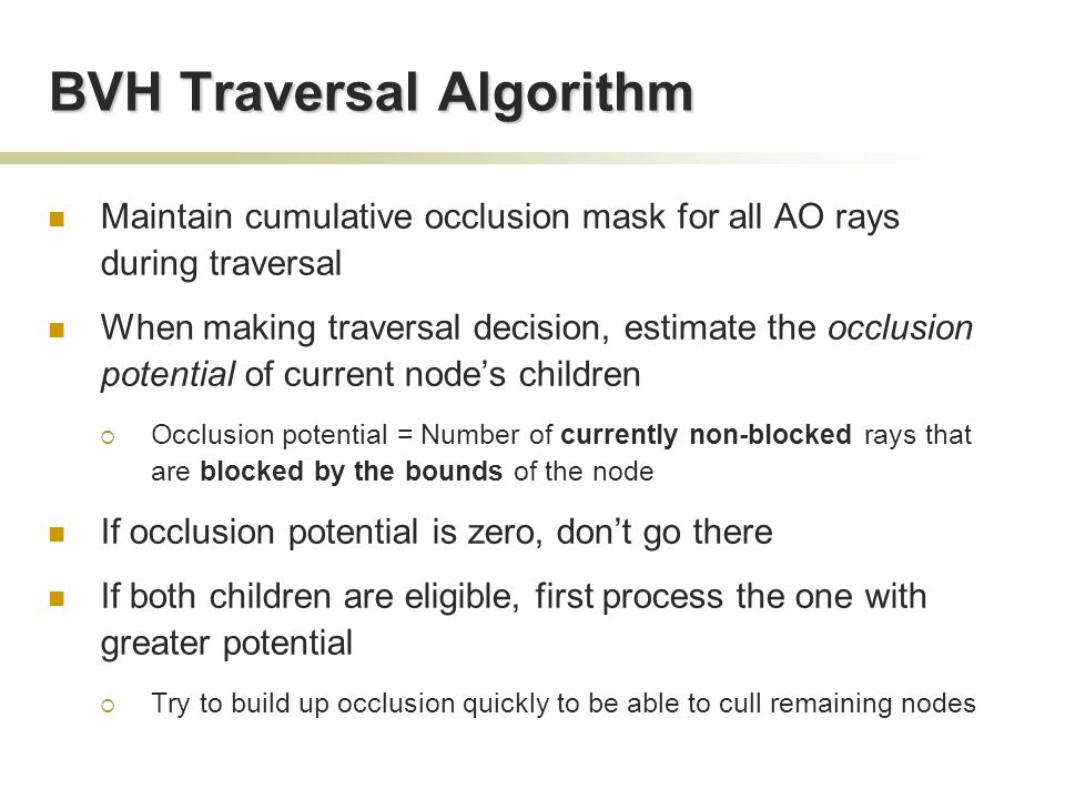 BVH Traversal Algorithm Maintain cumulative occlusion mask for all AO rays during traversal When making traversal decision, estimate the occlusion potential of current node's children  Occlusion potential = Number of currently non-blocked rays that are blocked by the bounds of the node If occlusion potential is zero, don't go there If both children are eligible, first process the one with greater potential  Try to build up occlusion quickly to be able to cull remaining nodes