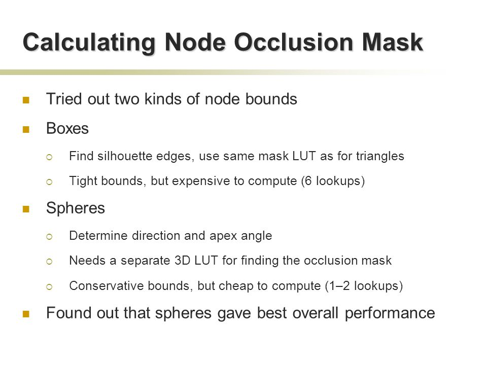 Calculating Node Occlusion Mask Tried out two kinds of node bounds Boxes  Find silhouette edges, use same mask LUT as for triangles  Tight bounds, but expensive to compute (6 lookups) Spheres  Determine direction and apex angle  Needs a separate 3D LUT for finding the occlusion mask  Conservative bounds, but cheap to compute (1–2 lookups) Found out that spheres gave best overall performance