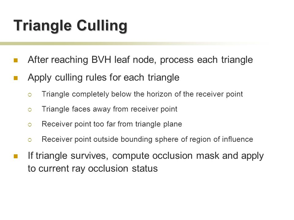 Triangle Culling After reaching BVH leaf node, process each triangle Apply culling rules for each triangle  Triangle completely below the horizon of the receiver point  Triangle faces away from receiver point  Receiver point too far from triangle plane  Receiver point outside bounding sphere of region of influence If triangle survives, compute occlusion mask and apply to current ray occlusion status
