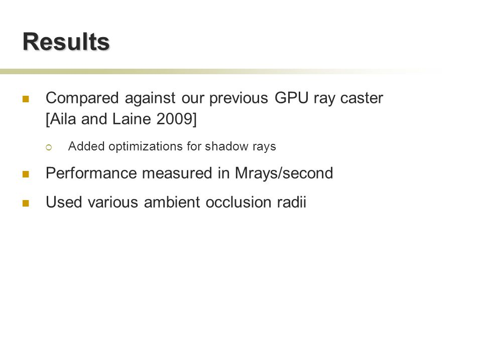 Results Compared against our previous GPU ray caster [Aila and Laine 2009]  Added optimizations for shadow rays Performance measured in Mrays/second Used various ambient occlusion radii
