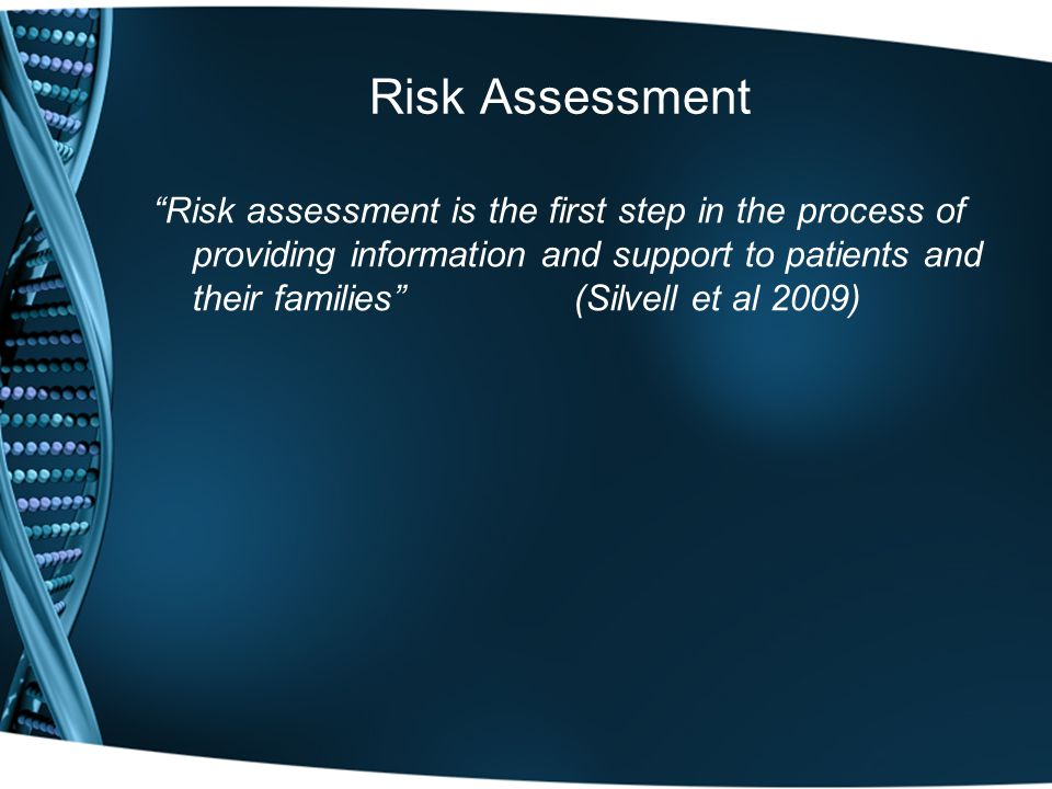 Risk Assessment Risk assessment is the first step in the process of providing information and support to patients and their families (Silvell et al 2009)