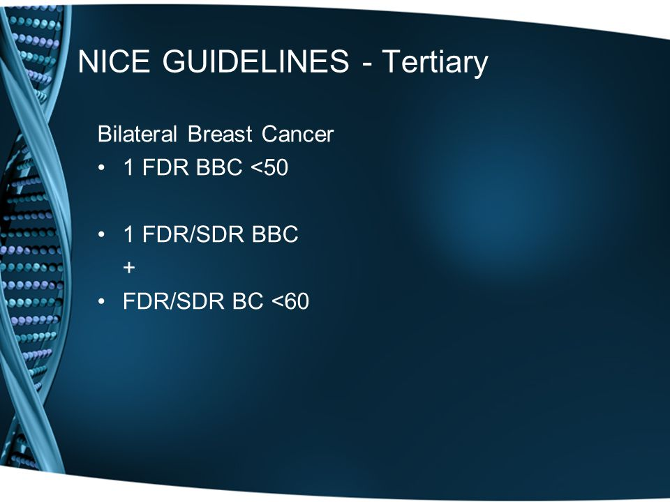 NICE GUIDELINES - Tertiary Bilateral Breast Cancer 1 FDR BBC <50 1 FDR/SDR BBC + FDR/SDR BC <60