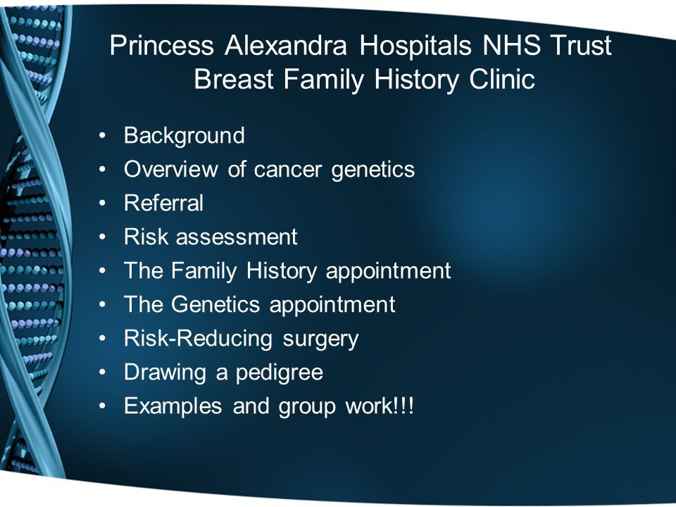 Princess Alexandra Hospitals NHS Trust Breast Family History Clinic Background Overview of cancer genetics Referral Risk assessment The Family History appointment The Genetics appointment Risk-Reducing surgery Drawing a pedigree Examples and group work!!!