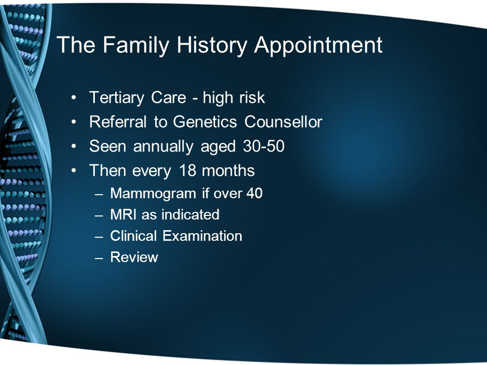 The Family History Appointment Tertiary Care - high risk Referral to Genetics Counsellor Seen annually aged 30-50 Then every 18 months –Mammogram if over 40 –MRI as indicated –Clinical Examination –Review