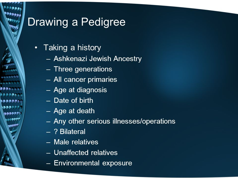 Drawing a Pedigree Taking a history –Ashkenazi Jewish Ancestry –Three generations –All cancer primaries –Age at diagnosis –Date of birth –Age at death –Any other serious illnesses/operations –.