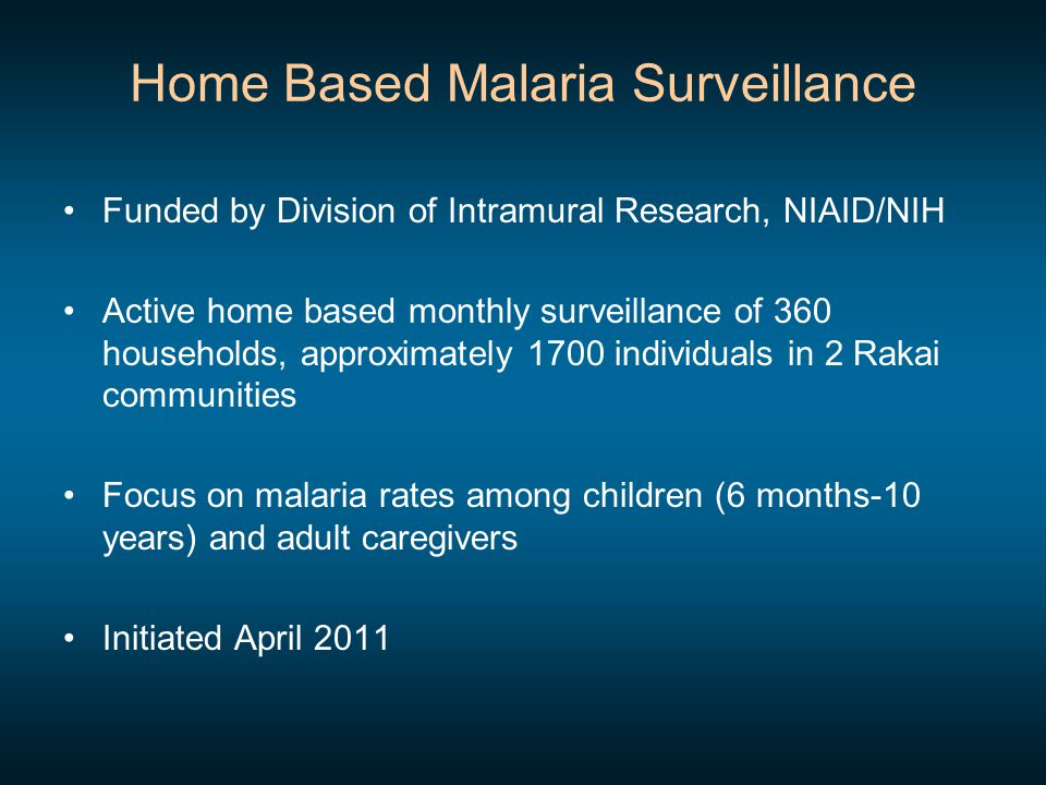 Home Based Malaria Surveillance Funded by Division of Intramural Research, NIAID/NIH Active home based monthly surveillance of 360 households, approximately 1700 individuals in 2 Rakai communities Focus on malaria rates among children (6 months-10 years) and adult caregivers Initiated April 2011