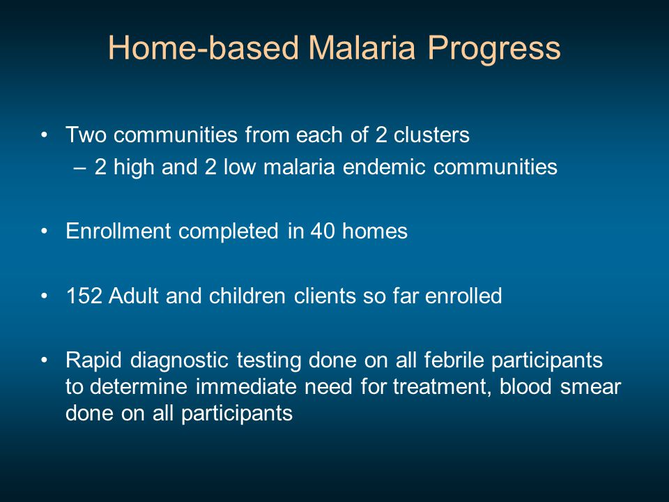 Home-based Malaria Progress Two communities from each of 2 clusters –2 high and 2 low malaria endemic communities Enrollment completed in 40 homes 152 Adult and children clients so far enrolled Rapid diagnostic testing done on all febrile participants to determine immediate need for treatment, blood smear done on all participants