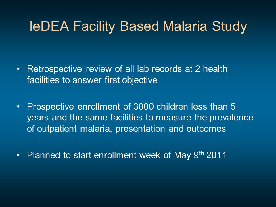 IeDEA Facility Based Malaria Study Retrospective review of all lab records at 2 health facilities to answer first objective Prospective enrollment of 3000 children less than 5 years and the same facilities to measure the prevalence of outpatient malaria, presentation and outcomes Planned to start enrollment week of May 9 th 2011
