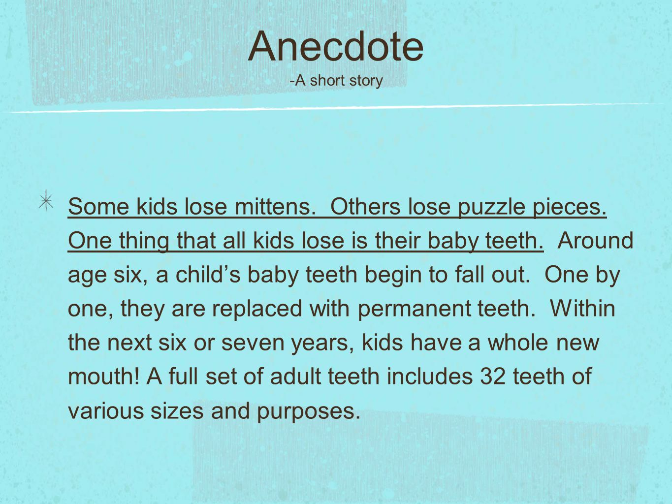 Anecdote -A short story Some kids lose mittens. Others lose puzzle pieces. One thing that all kids lose is their baby teeth. Around age six, a child's