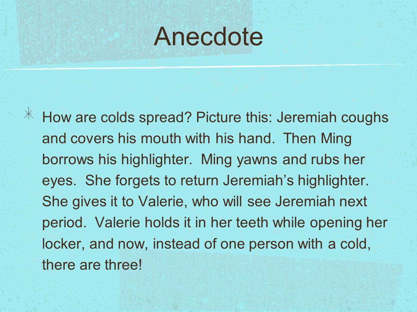 Anecdote How are colds spread? Picture this: Jeremiah coughs and covers his mouth with his hand. Then Ming borrows his highlighter. Ming yawns and rub