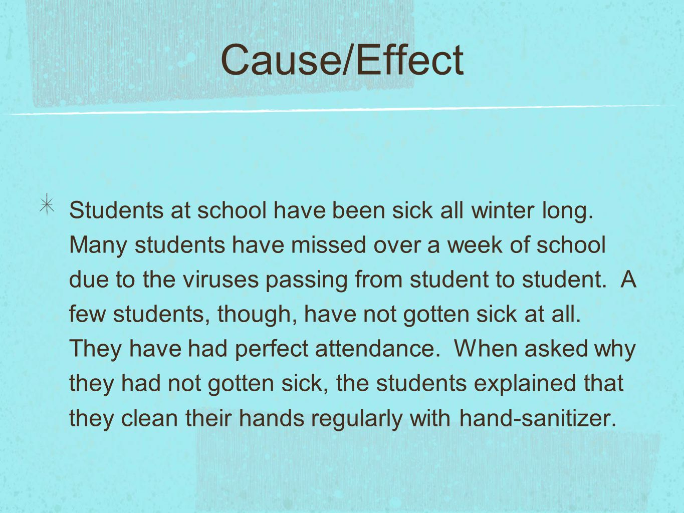 Cause/Effect Students at school have been sick all winter long. Many students have missed over a week of school due to the viruses passing from studen