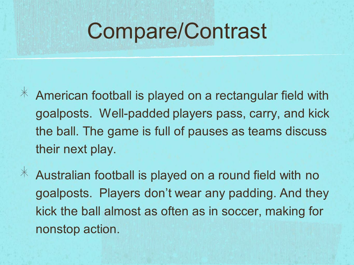 Compare/Contrast American football is played on a rectangular field with goalposts. Well-padded players pass, carry, and kick the ball. The game is fu