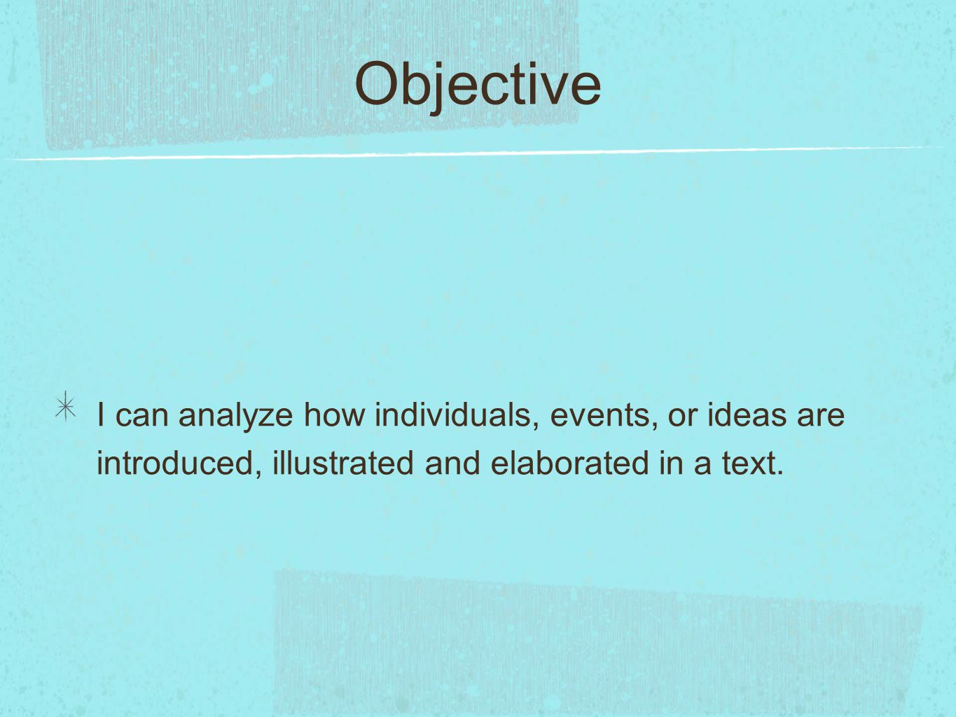 Objective I can analyze how individuals, events, or ideas are introduced, illustrated and elaborated in a text.