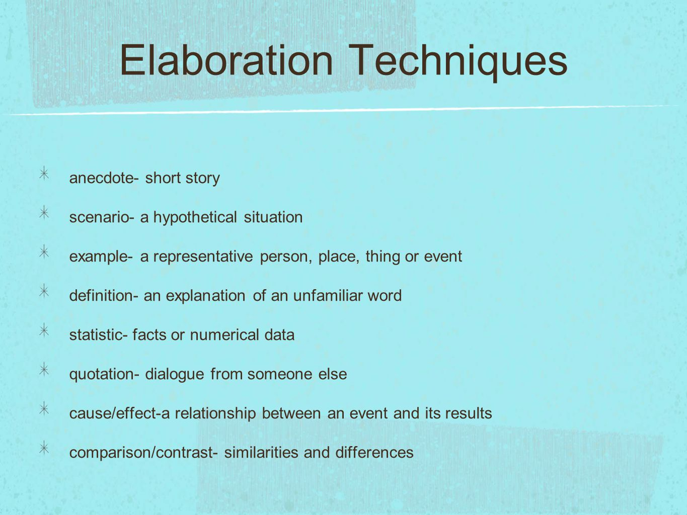 Elaboration Techniques anecdote- short story scenario- a hypothetical situation example- a representative person, place, thing or event definition- an explanation of an unfamiliar word statistic- facts or numerical data quotation- dialogue from someone else cause/effect-a relationship between an event and its results comparison/contrast- similarities and differences