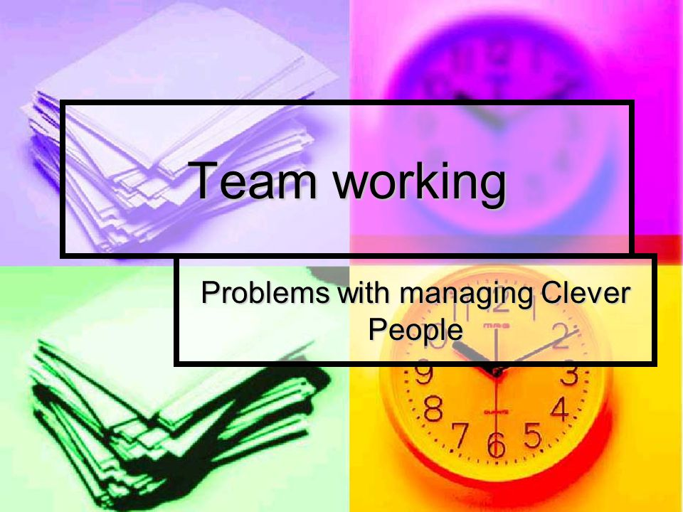 Team working Problems with managing Clever People