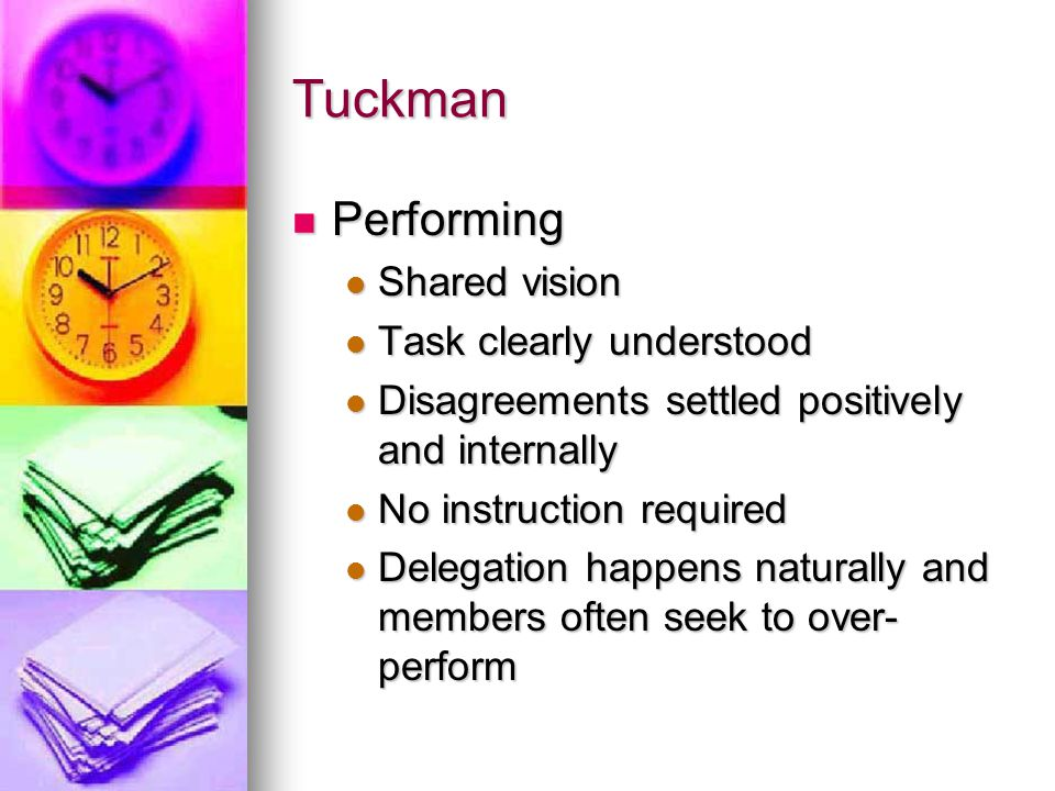 Tuckman Performing Performing Shared vision Shared vision Task clearly understood Task clearly understood Disagreements settled positively and internally Disagreements settled positively and internally No instruction required No instruction required Delegation happens naturally and members often seek to over- perform Delegation happens naturally and members often seek to over- perform