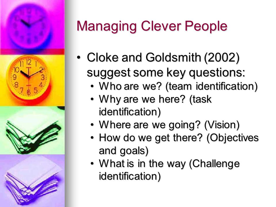 Managing Clever People Cloke and Goldsmith (2002) suggest some key questions:Cloke and Goldsmith (2002) suggest some key questions: Who are we? (team