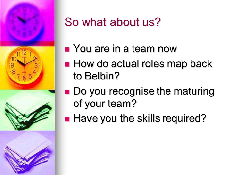 So what about us? You are in a team now You are in a team now How do actual roles map back to Belbin? How do actual roles map back to Belbin? Do you r