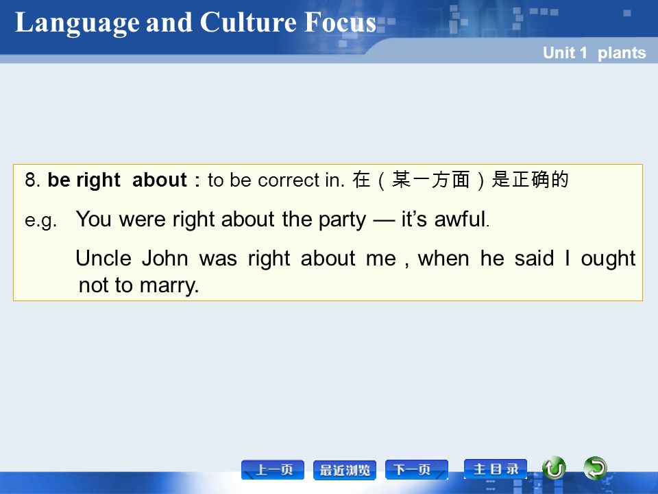 8. be right about : to be correct in. 在(某一方面)是正确的 e.g. You were right about the party — it's awful. Uncle John was right about me , when he said I oug
