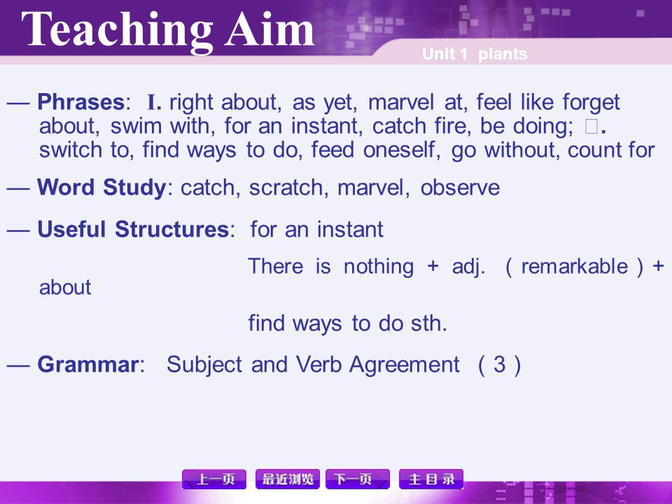 Teaching Aim Unit 1 plants — Phrases: I. right about, as yet, marvel at, feel like forget about, swim with, for an instant, catch fire, be doing; Ⅱ. s