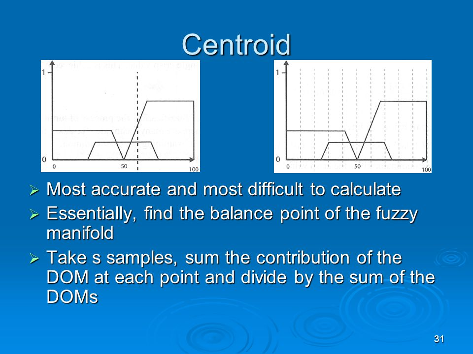 31 Centroid  Most accurate and most difficult to calculate  Essentially, find the balance point of the fuzzy manifold  Take s samples, sum the cont
