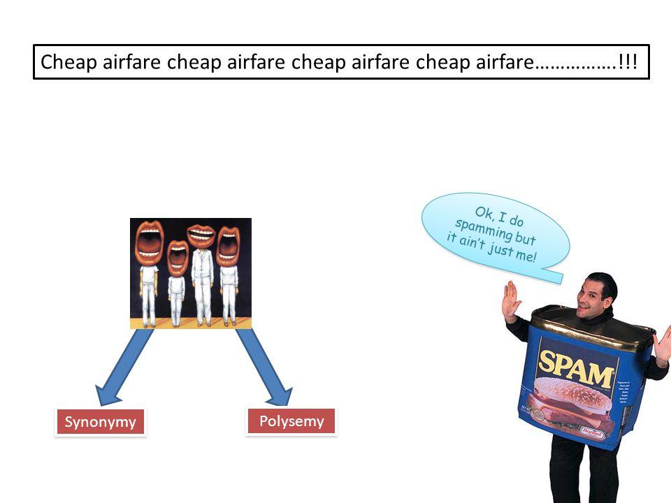 Synonymy Polysemy Cheap airfare cheap airfare cheap airfare cheap airfare…………….!!! Ok, I do spamming but it ain't just me!