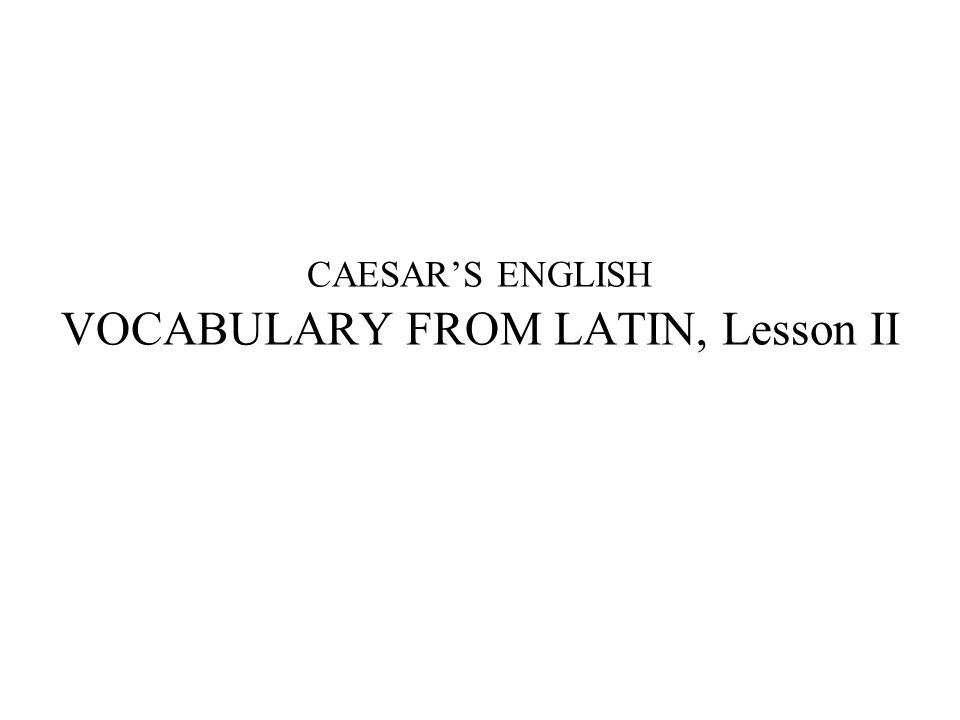 CAESAR'S ENGLISH VOCABULARY FROM LATIN, Lesson II