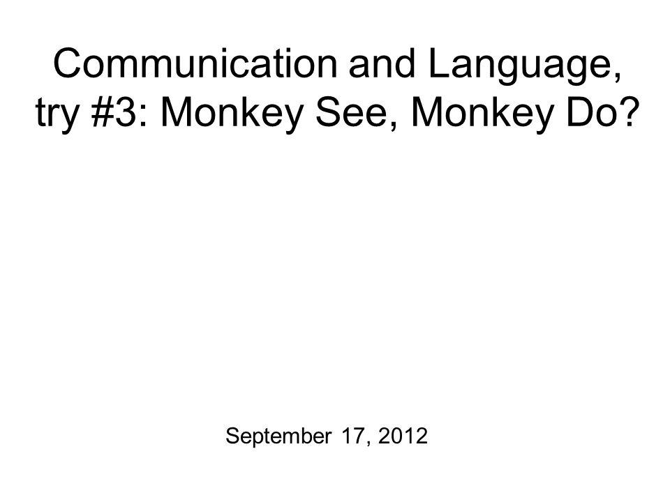 Communication and Language, try #3: Monkey See, Monkey Do September 17, 2012