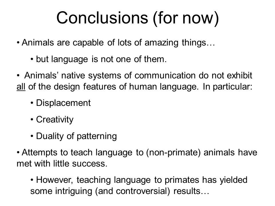 Conclusions (for now) Animals are capable of lots of amazing things… but language is not one of them. Animals' native systems of communication do not