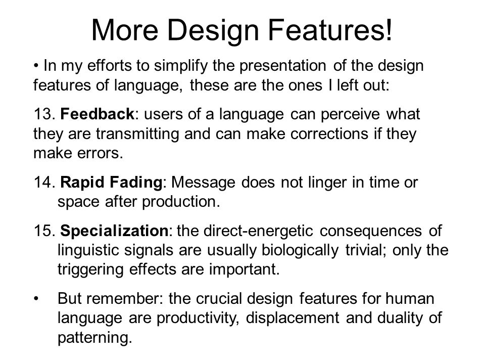 More Design Features! In my efforts to simplify the presentation of the design features of language, these are the ones I left out: 13. Feedback: user