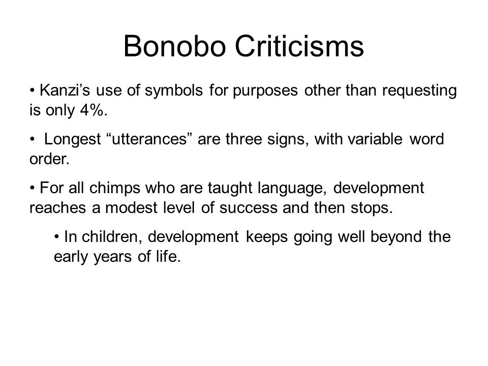 "Bonobo Criticisms Kanzi's use of symbols for purposes other than requesting is only 4%. Longest ""utterances"" are three signs, with variable word order"