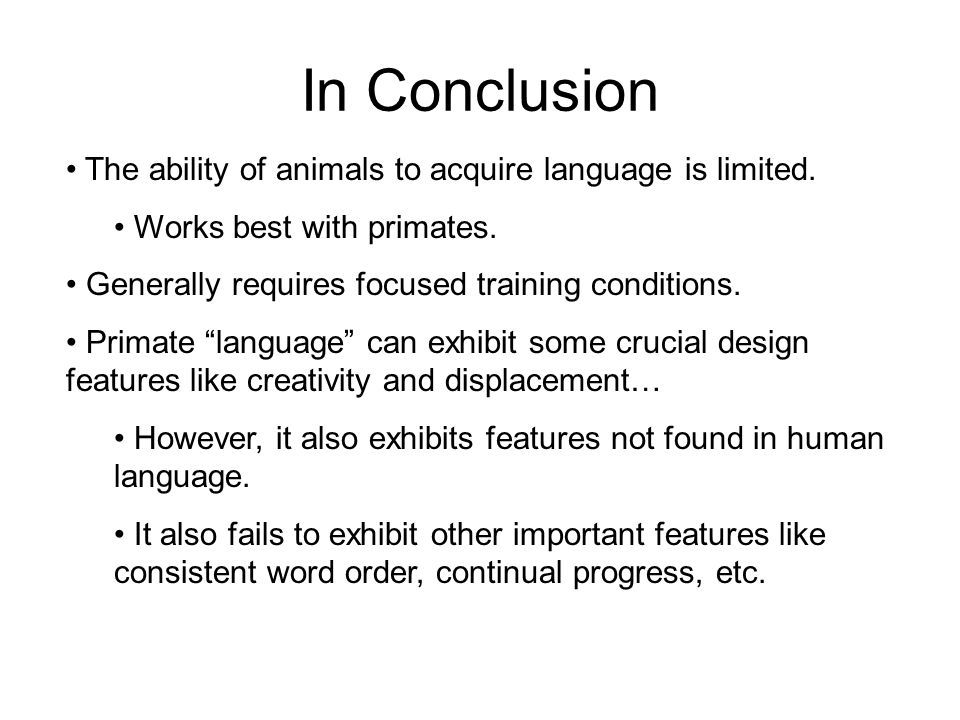 In Conclusion The ability of animals to acquire language is limited. Works best with primates. Generally requires focused training conditions. Primate