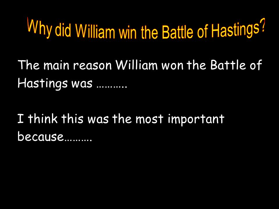 The main reason William won the Battle of Hastings was ……….. I think this was the most important because……….