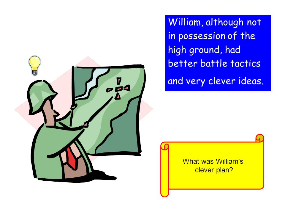 William, although not in possession of the high ground, had better battle tactics and very clever ideas. What was William's clever plan?