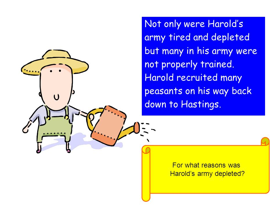 Not only were Harold's army tired and depleted but many in his army were not properly trained. Harold recruited many peasants on his way back down to
