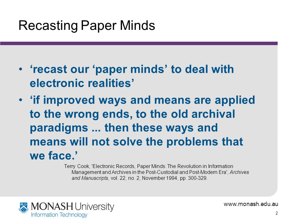 www.monash.edu.au 2 Recasting Paper Minds 'recast our 'paper minds' to deal with electronic realities' 'if improved ways and means are applied to the wrong ends, to the old archival paradigms...