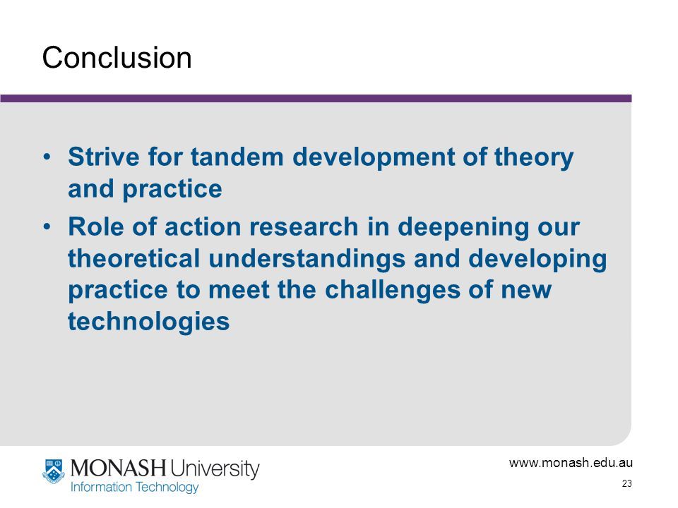 www.monash.edu.au 23 Conclusion Strive for tandem development of theory and practice Role of action research in deepening our theoretical understandings and developing practice to meet the challenges of new technologies