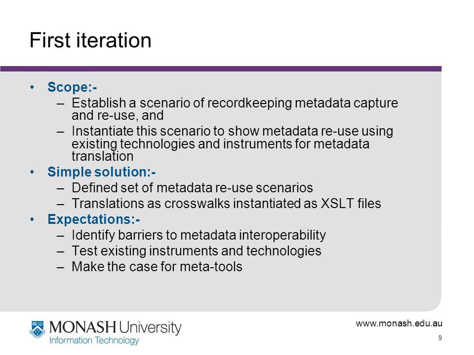 www.monash.edu.au 9 First iteration Scope:- –Establish a scenario of recordkeeping metadata capture and re-use, and –Instantiate this scenario to show metadata re-use using existing technologies and instruments for metadata translation Simple solution:- –Defined set of metadata re-use scenarios –Translations as crosswalks instantiated as XSLT files Expectations:- –Identify barriers to metadata interoperability –Test existing instruments and technologies –Make the case for meta-tools